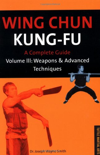 Wing Chun Kung Fu: Weapons and Advanced Techniques v.3: A Complete Guide: Weapons and Advanced Techniques Vol 3 (Tuttle martial arts)