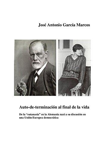 """José Antonio García Marcos - AUTO-DE-TERMINACION AL FINAL DE LA VIDA: De la """"eutanasia"""" en la Alemania nazi a su discusión en una UE democrática (Spanish Edition)"""