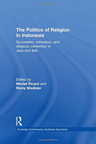 The Politics of Religion in Indonesia: Syncretism, Orthodoxy, and Religious Contention in Java and Bali (Routledge Conte