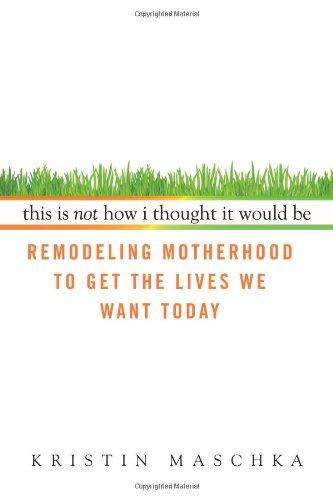 This Is Not How I Thought It Would Be: Remodeling Motherhood To Get The Lives We Want Today front-25133