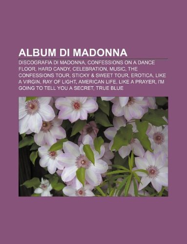 Album di Madonna: Discografia di Madonna, Confessions on a Dance Floor, Hard Candy, Celebration, Music, The Confessions Tour (Italian Edition)