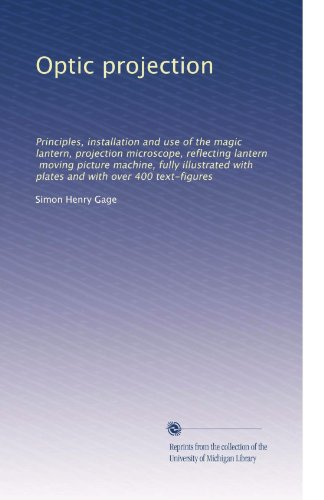 Optic Projection: Principles, Installation And Use Of The Magic Lantern, Projection Microscope, Reflecting Lantern, Moving Picture Machine, Fully ... And With Over 400 Text-Figures (Volume 4)