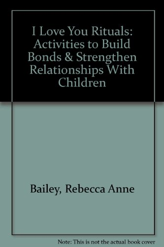 I Love You Rituals : Activities To Build Bonds And Strengthen Relationships With Children