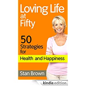 Loving Life at Fifty: 50 Strategies for Health and Happiness When You've Lived Half a Century Stan Brown
