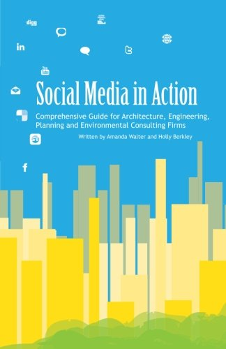 Social Media In Action: Comprehensive Guide For Architecture, Engineering, Planning And Environmental Consulting Firms