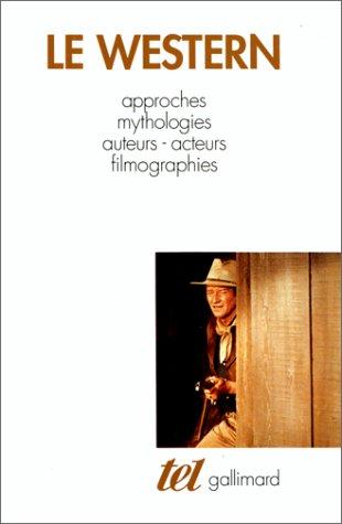 Le Western: Approches - Mythologies - Auteurs - Acteurs - Filmographies