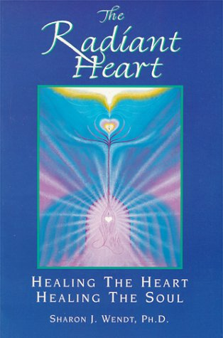 The Radiant Heart: Healing the Heart Healing the Soul, Wendt, Sharon J.