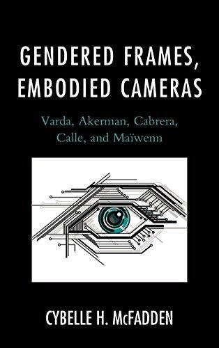 Gendered Frames, Embodied Cameras: Varda, Akerman, Cabrera, Calle, and Maiwenn