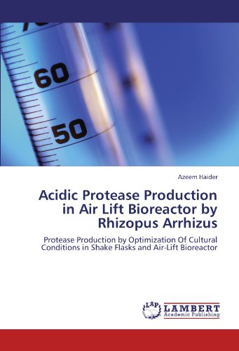 Acidic Protease Production in Air Lift Bioreactor by Rhizopus Arrhizus: Protease Production by Optimization Of Cultural Conditions in Shake Flasks and Air-Lift Bioreactor PDF
