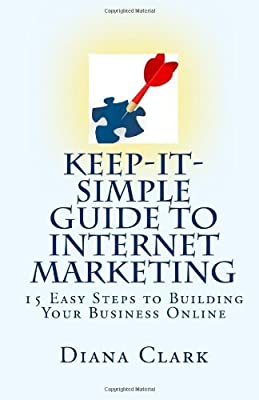 Keep-It-Simple Guide to Internet Marketing: 15 Easy Steps to Building Your Business Online by Diana Clark (2010-04-27)