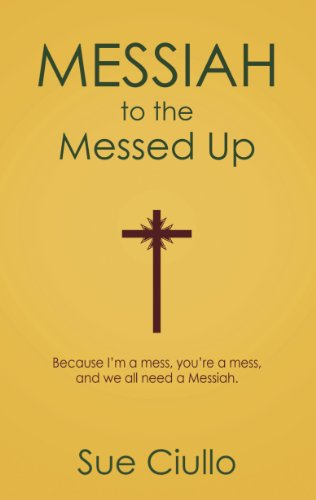 Book: Messiah to the Messed Up - Because I'm a mess, you're a mess, and we all need a Messiah by Sue Ciullo