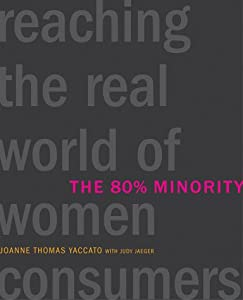 The 80% Minority: Reaching the Real World of Women Consumers Joanne Thomas Yaccato