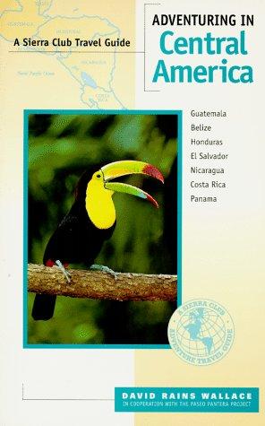 Adventuring in Central America: Guatemala, Belize, El Salvador, Honduras, Nicaragua, Costa Rica, Panama (Sierra Club Adventure Travel Guides)