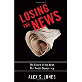 Losing the News: The Uncertain Future of the News That Feeds Democracyby Alex Jones