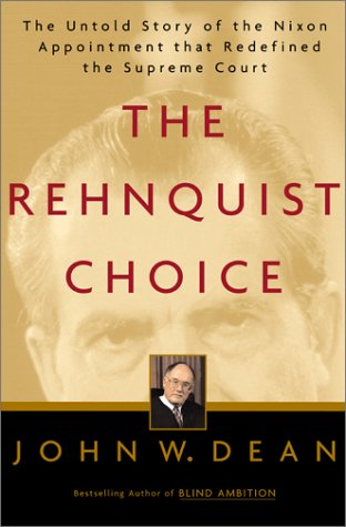 The Rehnquist Choice: The Untold Story of the Nixon Appointment That Redefined the Supreme Court, John W. Dean
