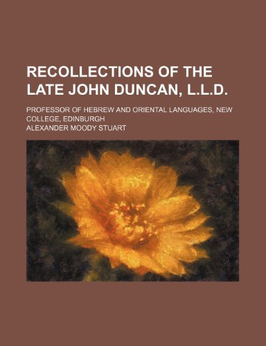 Recollections of the Late John Duncan, L.l.d.; Professor of Hebrew and Oriental Languages, New College, Edinburgh