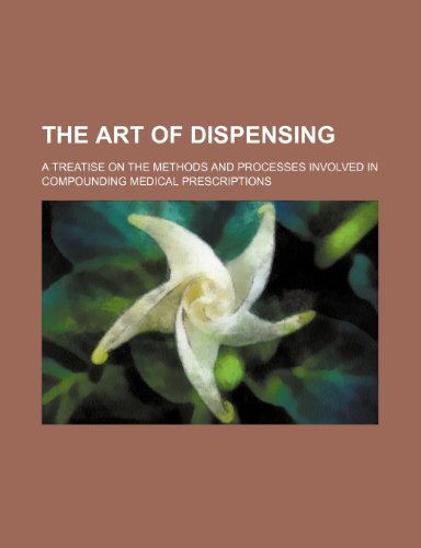 The art of dispensing; a treatise on the methods and processes involved in compounding medical prescriptions
