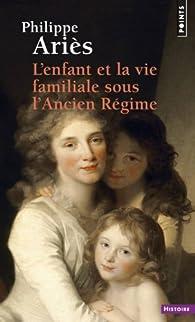 L'Enfant et la vie familiale sous l'Ancien Régime par Philippe Ariès