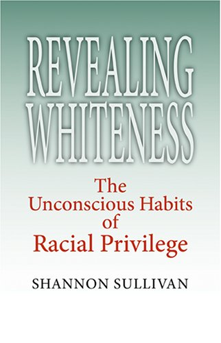 Shannon Sullivan, Revealing Whiteness: The Unconscious Habits of Racial Privilege