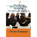 Mastering Persuasive Public Speaking: The Influence Approach ~ Gren Kleiser