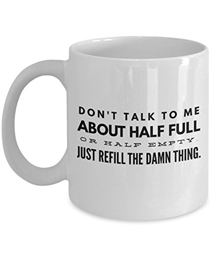 Funny Mug - Don't talk to me about half full or half empty just refull the damn thing. - 11 OZ Coffee Mugs - Inspirational gifts and sarcasm - By KC's Mugs (Half Full Mug compare prices)