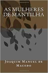 As Mulheres de Mantilha (Portuguese Edition): Joaquim Manuel de Macedo
