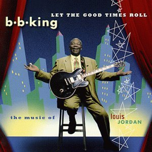 B.B. King - LET THE GOOD TIMES ROLL THE MUSIC OF LOUIS JORDAN - Zortam Music