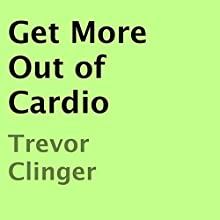 Get More Out of Cardio (       UNABRIDGED) by Trevor Clinger Narrated by Trevor Clinger