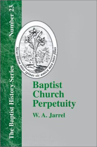 Baptist Church Perpetuity: Or the Continuous Existence of Baptist Churches from the Apostolic to the Present Day (Baptis