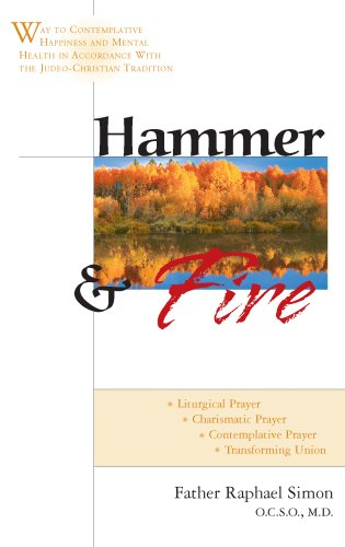 Hammer And Fire : Way To Contemplative Happiness And Mental Health In Accordance With The Judeo-christian Tradition : Liturgical Prayer, Centering Prayer, Charismatic, RAPHAEL SIMON
