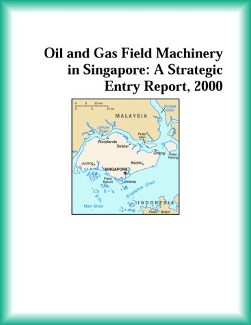 Oil and Gas Field Machinery in Singapore: A Strategic Entry Report, 2000 (Strategic Planning Series)