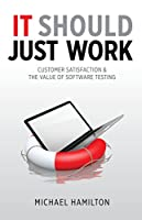 It Should Just Work: Customer Satisfaction & the Value of Software Testing Front Cover