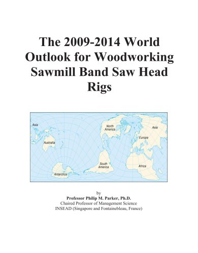 The 2009-2014 World Outlook for Woodworking Sawmill Band Saw Head Rigs