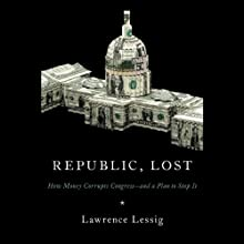 Republic, Lost: How Money Corrupts Congress - and a Plan to Stop It (       UNABRIDGED) by Lawrence Lessig Narrated by Lawrence Lessig