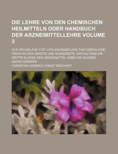 Die Lehre von den chemischen Heilmitteln oder Handbuch der Arzneimittellehre Volume 3 ; als Grundlage für Vorlesungen und zum Gebrauche praktischer ... der Arzneimittel oder die sauren Arzneykörper