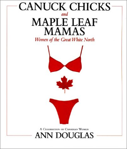 Canuck Chicks & Maple Leaf Mamas: Women of the Great White North - A Pop Culture Celebration of Canadian Women