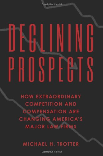 Declining Prospects: How Extraordinary Competition and Compensation Are Changing Americas Major Law Firms