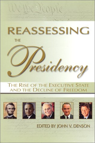 Reassessing the Presidency : The Rise of the Executive State and the Decline of Freedom