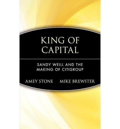 king-of-capital-sandy-weill-and-the-making-of-citigroup-by-author-amey-stone-published-on-june-2002