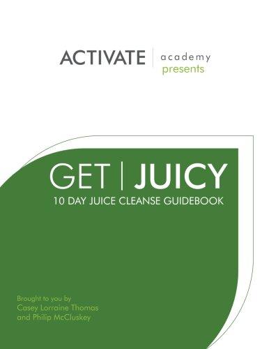 Get Juicy: 10 Day Juice Cleanse Guidebook by Philip McCluskey, Casey Lorraine Thomas