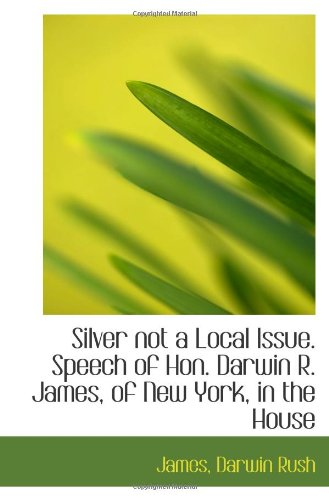 Silver not a Local Issue. Speech of Hon. Darwin R. James, of New York, in the House