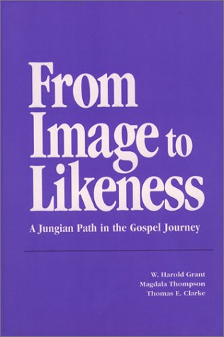 From Image to Likeness : A Jungian Path in the Gospel Journey, W. HAROLD GRANT, MAGDALA THOMPSON, THOMAS E. CLARKE