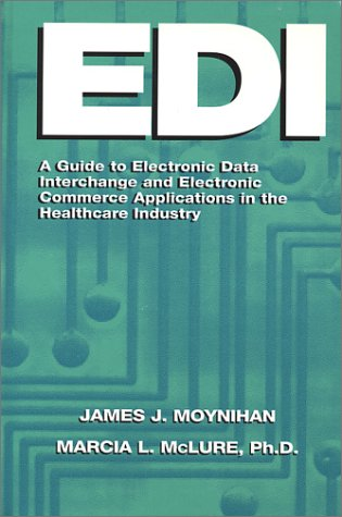 Edi: A Guide to Electronic Data Interchange and Electronic Commerce Applications in the Healthcare Industry