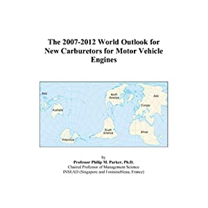 The 2007-2012 World Outlook for New Carburetors for Motor Vehicle Engines Philip M. Parker