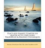 img - for Place Aux Femmes! Com Die En Quatre Actes [Par] Albin Valavr Gue & Maurice Hennequin (Paperback)(English / French) - Common book / textbook / text book
