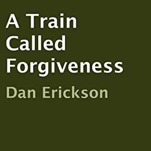 A Train Called Forgiveness | [Dan Erickson]