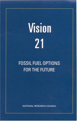 Vision 21: Fossil Fuel Options for the Future (The compass series), Committee on R&D Opportunities for Advanced Fossil-Fueled Energy Complexes, Board on Energy and Environmental Systems, National Research Council