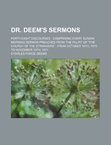 Dr. Deem's sermons; forty-eight discourses  comprising every Sunday morning sermon preached from the pulpit of
