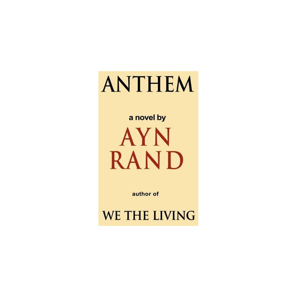 anthem ayn rand Anthem is a dystopian fiction novella by ayn rand, first published in 1938 it takes place at some unspecified future date when mankind has entered another dark age as a result of the evils of irrationality and collectivism and the weaknesses of socialistic thinking and economics.