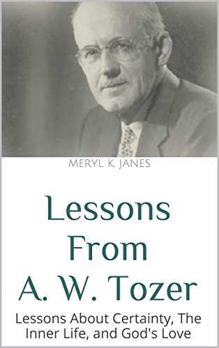 Lessons From A. W. Tozer: Lessons About Certainty, The Inner Life, and God's Love PDF
